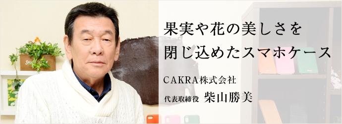 果実や花の美しさを 閉じ込めたスマホケース CAKRA株式会社 代表取締役 柴山勝美