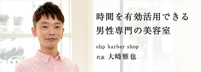 時間を有効活用できる 男性専門の美容室 ohp barber shop 代表 大﨑雅也