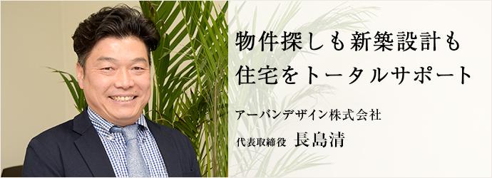 物件探しも新築設計も 住宅をトータルサポート アーバンデザイン株式会社 代表取締役 長島清