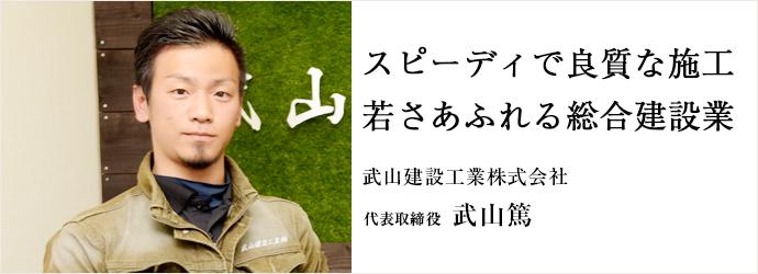 スピーディで良質な施工 若さあふれる総合建設業 武山建設工業株式会社 代表取締役 武山篤