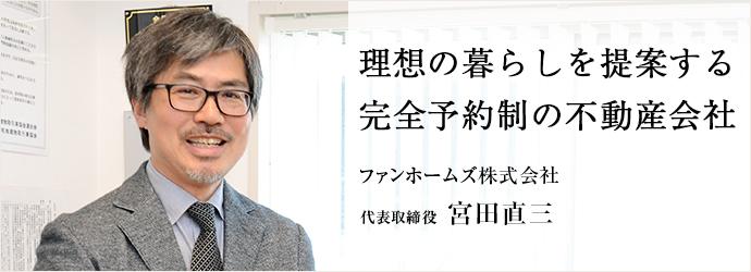 理想の暮らしを提案する 完全予約制の不動産会社 ファンホームズ株式会社 代表取締役 宮田直三