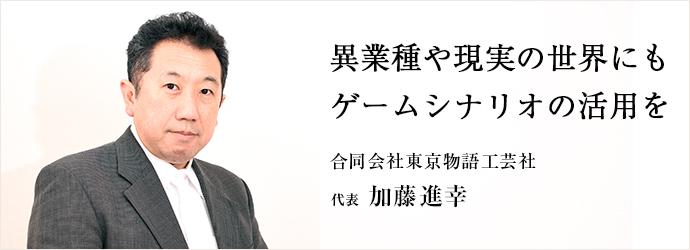 異業種や現実の世界にも ゲームシナリオの活用を 合同会社東京物語工芸社 代表  加藤進幸