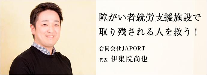 障がい者就労支援施設で 取り残される人を救う! 合同会社JAPORT 代表 伊集院尚也
