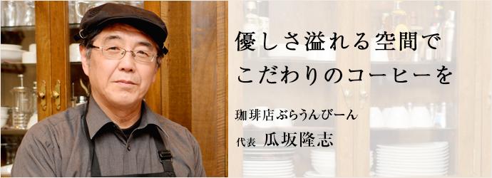 優しさ溢れる空間で こだわりのコーヒーを 珈琲店ぶらうんびーん 代表 瓜坂隆志