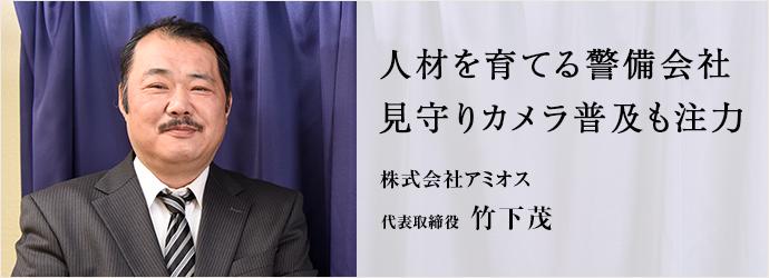 人材を育てる警備会社 見守りカメラ普及も注力 株式会社アミオス 代表取締役 竹下茂