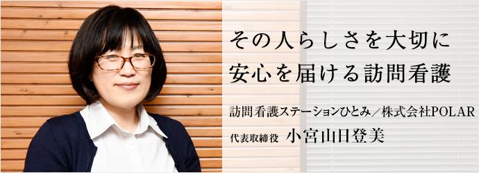 その人らしさを大切に 安心を届ける訪問看護 訪問看護ステーションひとみ/株式会社POLAR 代表取締役 小宮山日登美