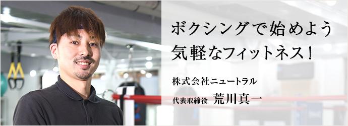 ボクシングで始めよう 気軽なフィットネス! 株式会社ニュートラル 代表取締役 荒川真一