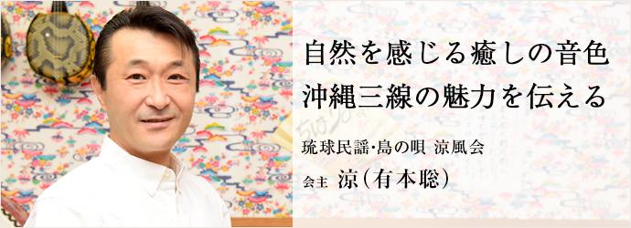 自然を感じる癒しの音色 沖縄三線の魅力を伝える 琉球民謡・島の唄 涼風会 会主 涼(有本聡)