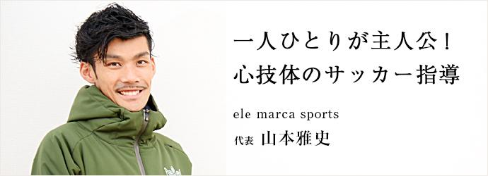 一人ひとりが主人公! 心技体のサッカー指導 ele marca sports 代表 山本雅史