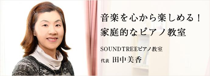 音楽を心から楽しめる! 家庭的なピアノ教室 SOUNDTREEピアノ教室 代表 田中美香