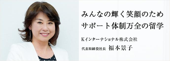 みんなの輝く笑顔のため サポート体制万全の留学 Kインターナショナル株式会社 代表取締役社長 福本景子
