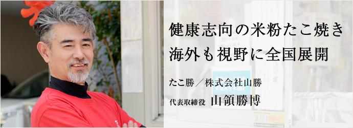 健康志向の米粉たこ焼き 海外も視野に全国展開 たこ勝/株式会社山勝 代表取締役 山領勝博