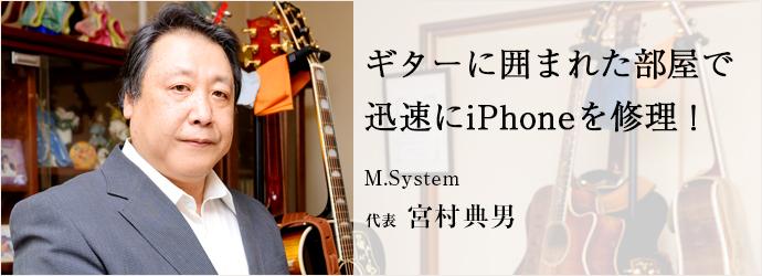 ギターに囲まれた部屋で 迅速にiPhoneを修理! M.System 代表 宮村典男