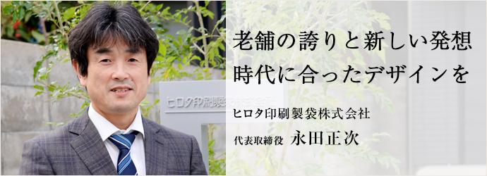 老舗の誇りと新しい発想 時代に合ったデザインを ヒロタ印刷製袋株式会社 代表取締役 永田正次