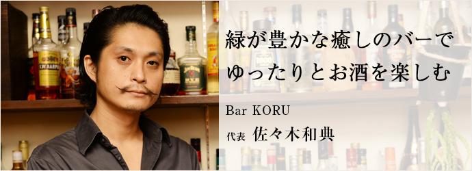 緑が豊かな癒しのバーで ゆったりとお酒を楽しむ Bar KORU 代表 佐々木和典