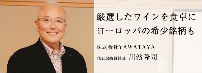 厳選したワインを食卓に ヨーロッパの希少銘柄も 株式会社YAWATAYA 代表取締役社長 川濱隆司