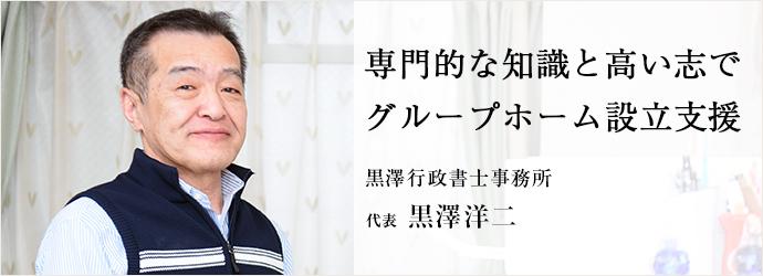 専門的な知識と高い志で グループホーム設立支援 黒澤行政書士事務所 代表 黒澤洋二