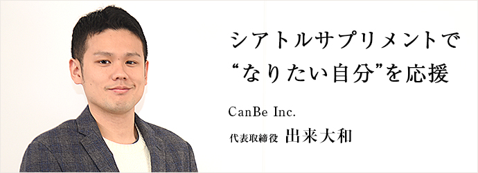 """シアトルサプリメントで """"なりたい自分""""を応援 CanBe Inc. 代表取締役 出来大和"""