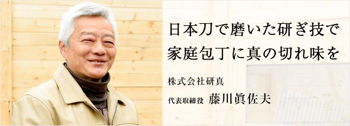 日本刀で磨いた研ぎ技で 家庭包丁に真の切れ味を 株式会社研真 代表取締役 藤川眞佐夫