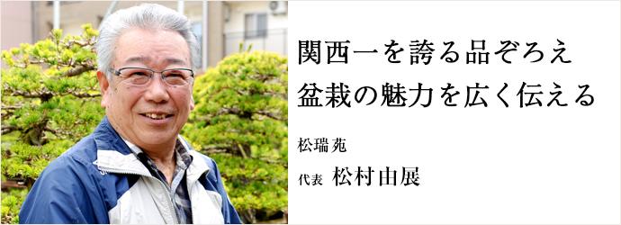 関西一を誇る品ぞろえ 盆栽の魅力を広く伝える 松瑞苑 代表 松村由展