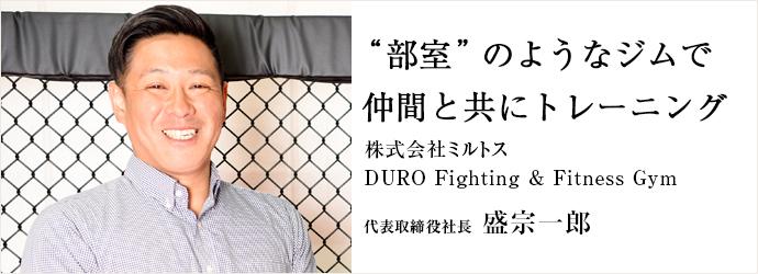 """""""部室""""のようなジムで 仲間と共にトレーニング 株式会社ミルトス/DURO Fighting & Fitness Gym 代表取締役社長 盛宗一郎"""
