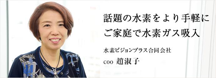 話題の水素をより手軽に ご家庭で水素ガス吸入 水素ビジョンプラス合同会社 COO 趙淑子