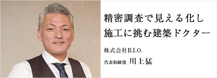 精密調査で見える化し 施工に挑む建築ドクター 株式会社B.I.O. 代表取締役 川上猛