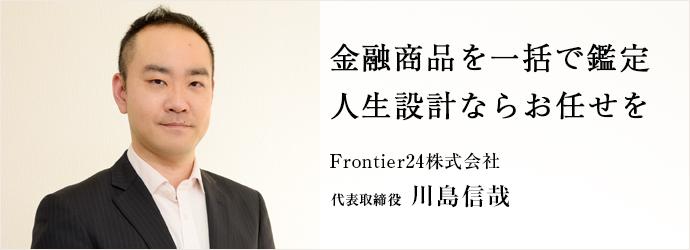 金融商品を一括で鑑定 人生設計ならお任せを Frontier24株式会社 代表取締役 川島信哉