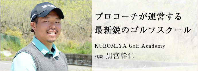 プロコーチが運営する 最新鋭のゴルフスクール KUROMIYA Golf Academy 代表 黒宮幹仁