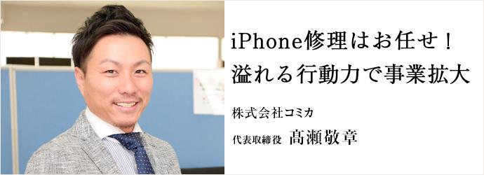 iPhone修理はお任せ! 溢れる行動力で事業拡大 株式会社コミカ 代表取締役 髙瀬敬章
