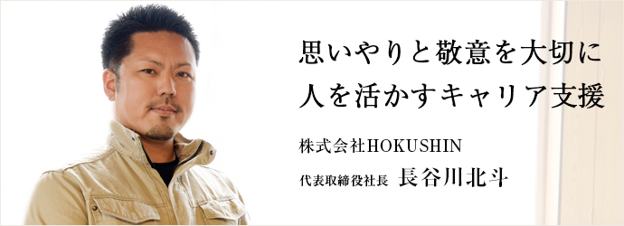 思いやりと敬意を大切に 人を活かすキャリア支援 株式会社HOKUSHIN 代表取締役社長 長谷川北斗