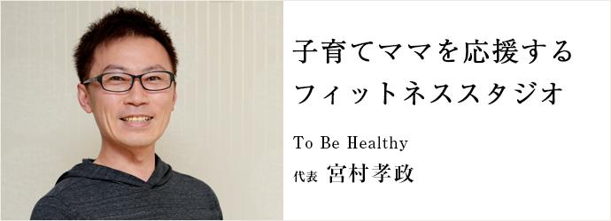 子育てママを応援する フィットネススタジオ To Be Healthy 代表 宮村孝政