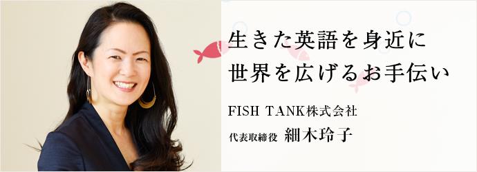 生きた英語を身近に 世界を広げるお手伝い FISH TANK株式会社 代表取締役 細木玲子