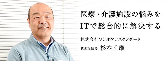 医療・介護施設の悩みを ITで総合的に解決する 株式会社ソシオケアスタンダード 代表取締役 杉本幸雄