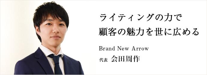 ライティングの力で 顧客の魅力を世に広める Brand New Arrow 代表 会田周作