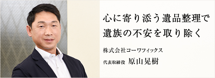 心に寄り添う遺品整理で 遺族の不安を取り除く 株式会社コーワフィックス 代表取締役 原山晃樹