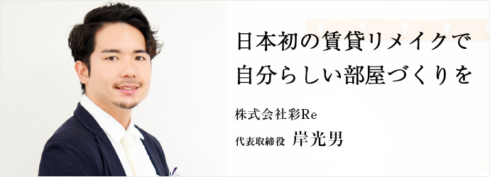 日本初の賃貸リメイクで 自分らしい部屋づくりを 株式会社彩Re 代表取締役 岸光男