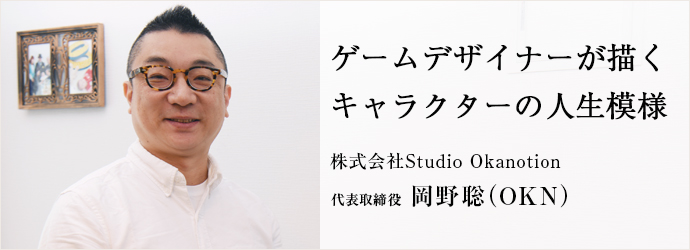 ゲームデザイナーが描く キャラクターの人生模様 株式会社Studio Okanotion 代表取締役 岡野聡(OKN)