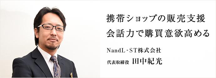 携帯ショップの販売支援 会話力で購買意欲高める NandL-ST株式会社 代表取締役 田中紀光