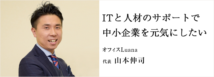 ITと人材のサポートで 中小企業を元気にしたい オフィスLuana 代表 山本伸司