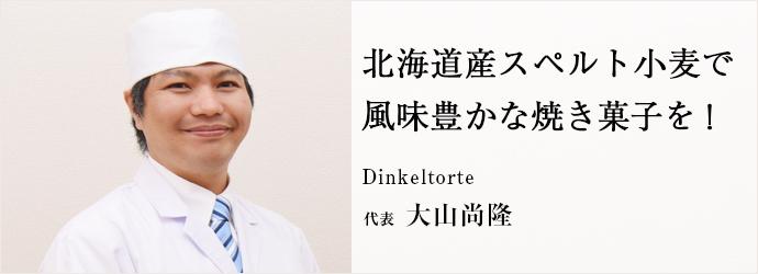 北海道産スペルト小麦で 風味豊かな焼き菓子を! Dinkeltorte 代表 大山尚隆