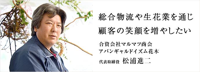 総合物流や生花業を通じ 顧客の笑顔を増やしたい 合資会社マルマツ商会/アバンギャルドイズム花木 代表取締役 松浦進二