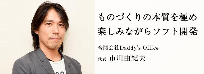 ものづくりの本質を極め 楽しみながらソフト開発 合同会社Daddy's Office 代表 市川由紀夫