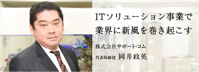 ITソリューション事業で 業界に新風を巻き起こす 株式会社サポート・コム 代表取締役 岡井政英