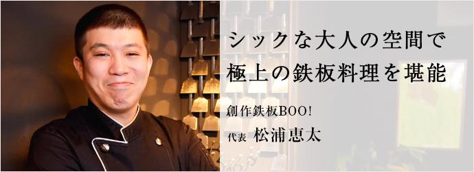 シックな大人の空間で 極上の鉄板料理を堪能 創作鉄板BOO! 代表 松浦恵太