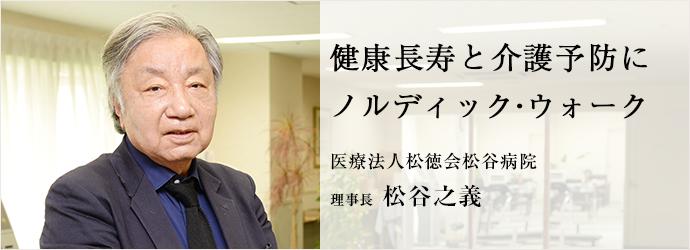 健康長寿と介護予防に ノルディック・ウォーク 医療法人松徳会松谷病院 理事長 松谷之義