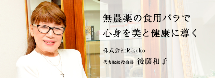 無農薬の食用バラで 心身を美と健康に導く 株式会社R-koko 代表取締役会長 後藤和子