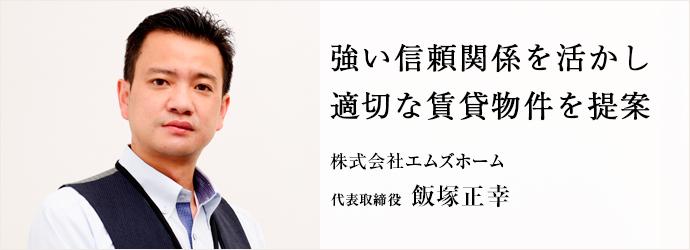強い信頼関係を活かし 適切な賃貸物件を提案 株式会社エムズホーム 代表取締役 飯塚正幸