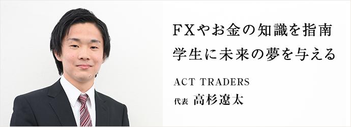 FXやお金の知識を指南 学生に未来の夢を与える ACT TRADERS 代表 高杉遼太