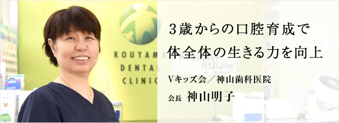 3歳からの口腔育成で 体全体の生きる力を向上 Vキッズ会/神山歯科医院 会長 神山明子